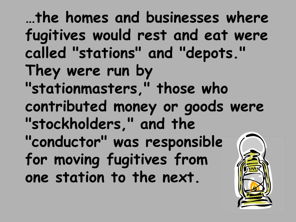 …the homes and businesses where fugitives would rest and eat were called stations and depots. They were run by stationmasters, those who contributed money or goods were stockholders, and the conductor was responsible for moving fugitives from one station to the next.