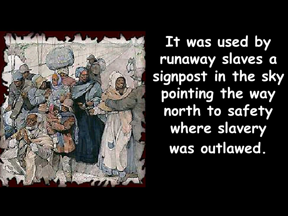 It was used by runaway slaves a signpost in the sky pointing the way north to safety where slavery was outlawed.