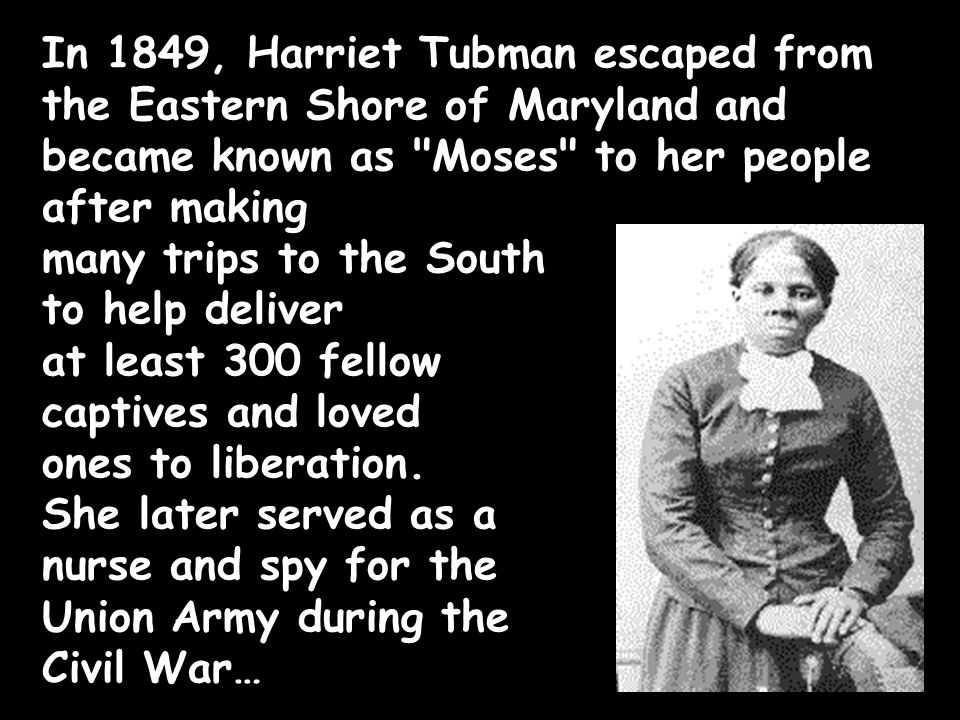In 1849, Harriet Tubman escaped from the Eastern Shore of Maryland and became known as Moses to her people after making many trips to the South to help deliver at least 300 fellow captives and loved ones to liberation.