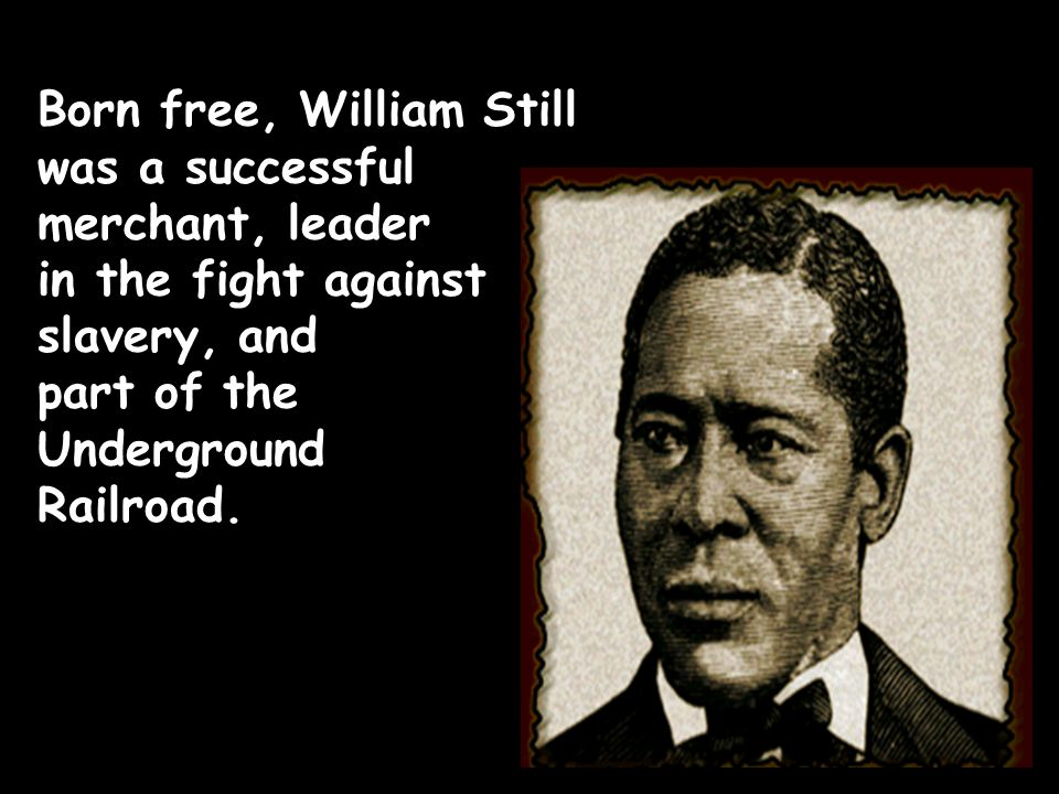 Born free, William Still was a successful merchant, leader in the fight against slavery, and part of the Underground Railroad.