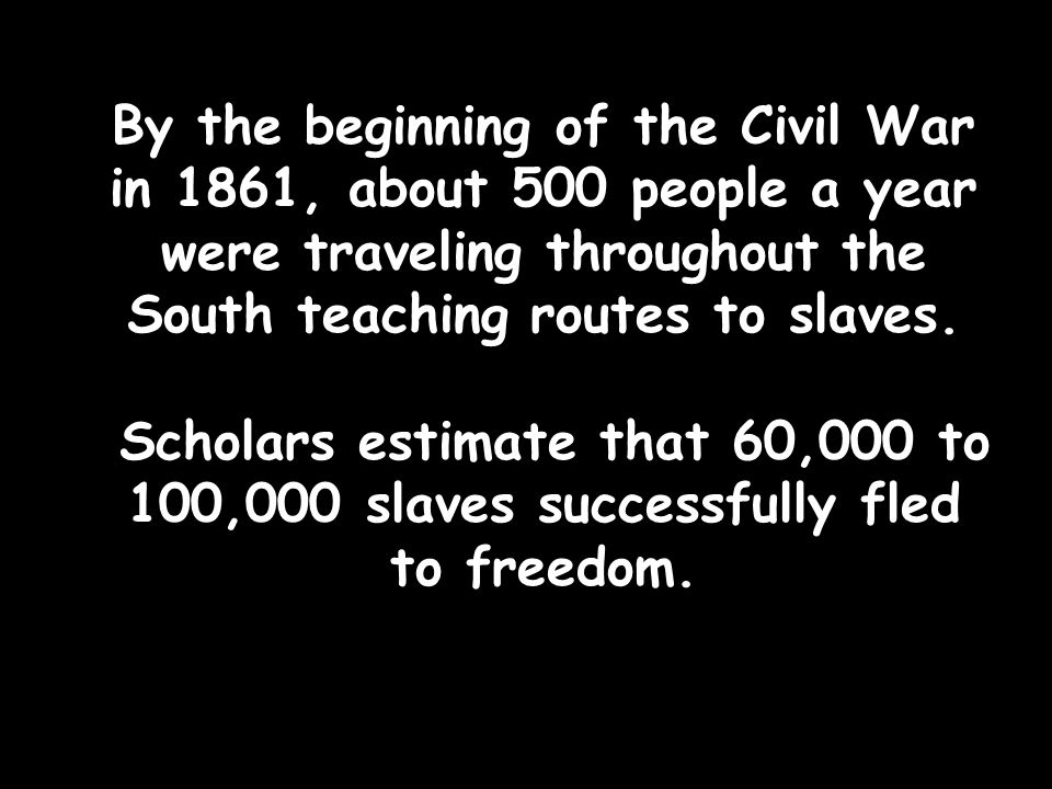 By the beginning of the Civil War in 1861, about 500 people a year were traveling throughout the South teaching routes to slaves.