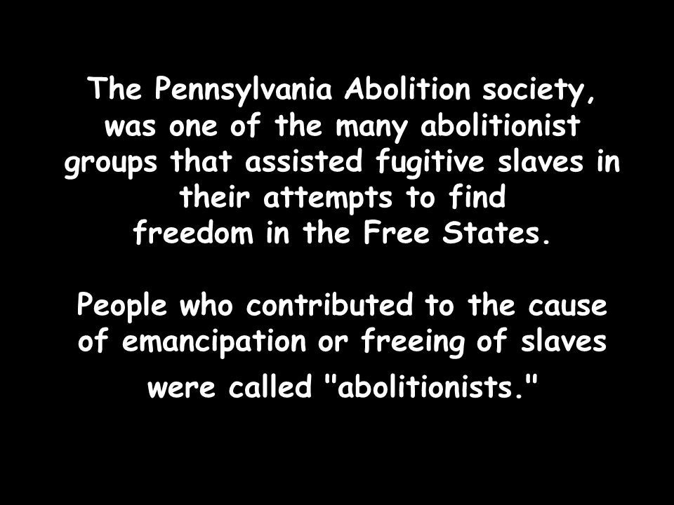 The Pennsylvania Abolition society, was one of the many abolitionist groups that assisted fugitive slaves in their attempts to find freedom in the Free States.