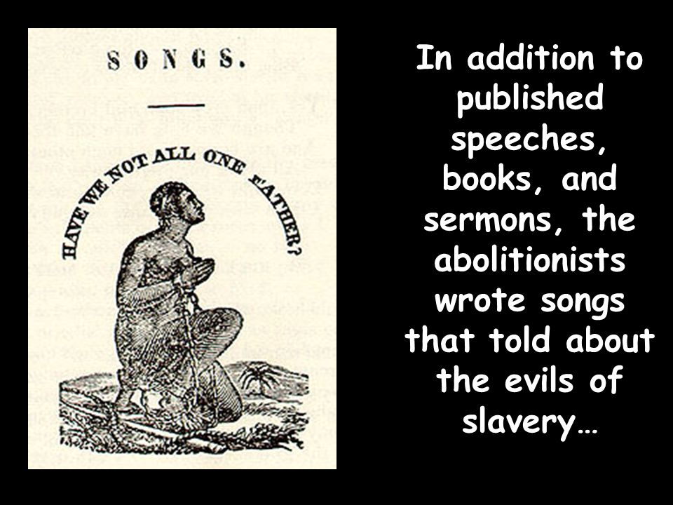 In addition to published speeches, books, and sermons, the abolitionists wrote songs that told about the evils of slavery…