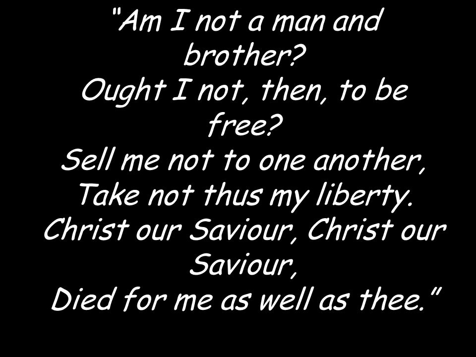 Am I not a man and brother. Ought I not, then, to be free