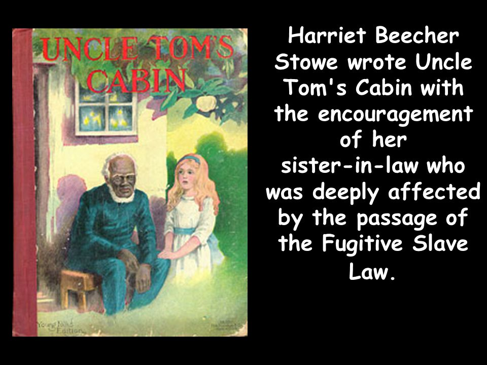 Harriet Beecher Stowe wrote Uncle Tom s Cabin with the encouragement of her sister-in-law who was deeply affected by the passage of the Fugitive Slave Law.