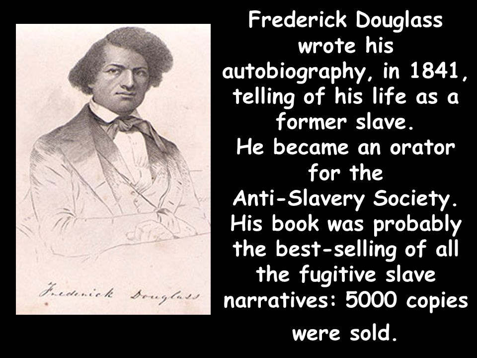 Frederick Douglass wrote his autobiography, in 1841, telling of his life as a former slave.