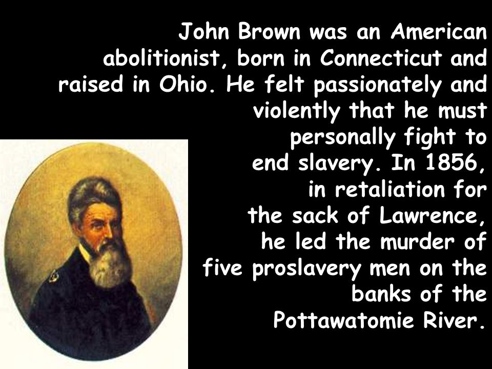 John Brown was an American abolitionist, born in Connecticut and raised in Ohio.