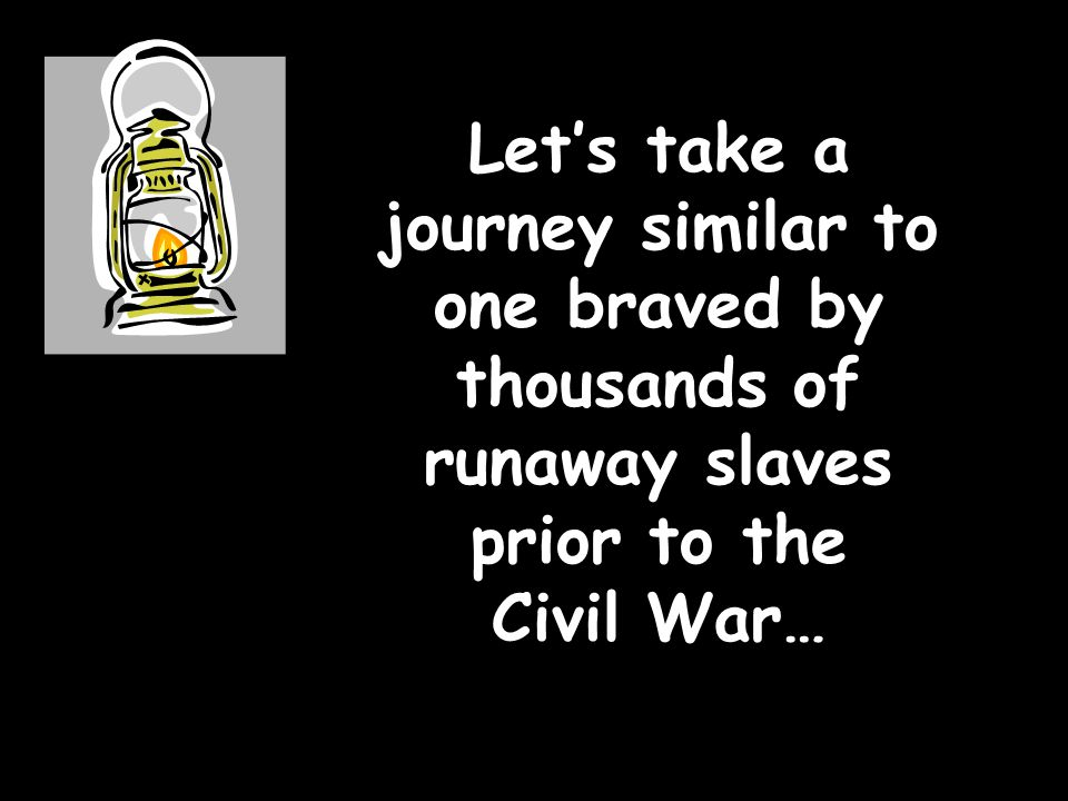 Let's take a journey similar to one braved by thousands of runaway slaves prior to the Civil War…