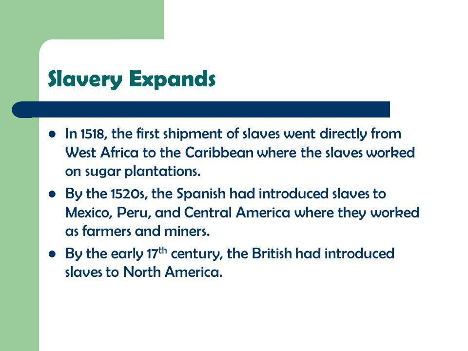 Slavery Expands In 1518, the first shipment of slaves went directly from West Africa to the Caribbean where the slaves worked on sugar plantations.