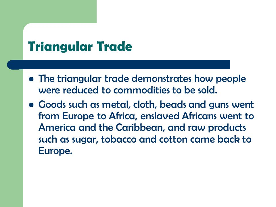 Triangular Trade The triangular trade demonstrates how people were reduced to commodities to be sold.
