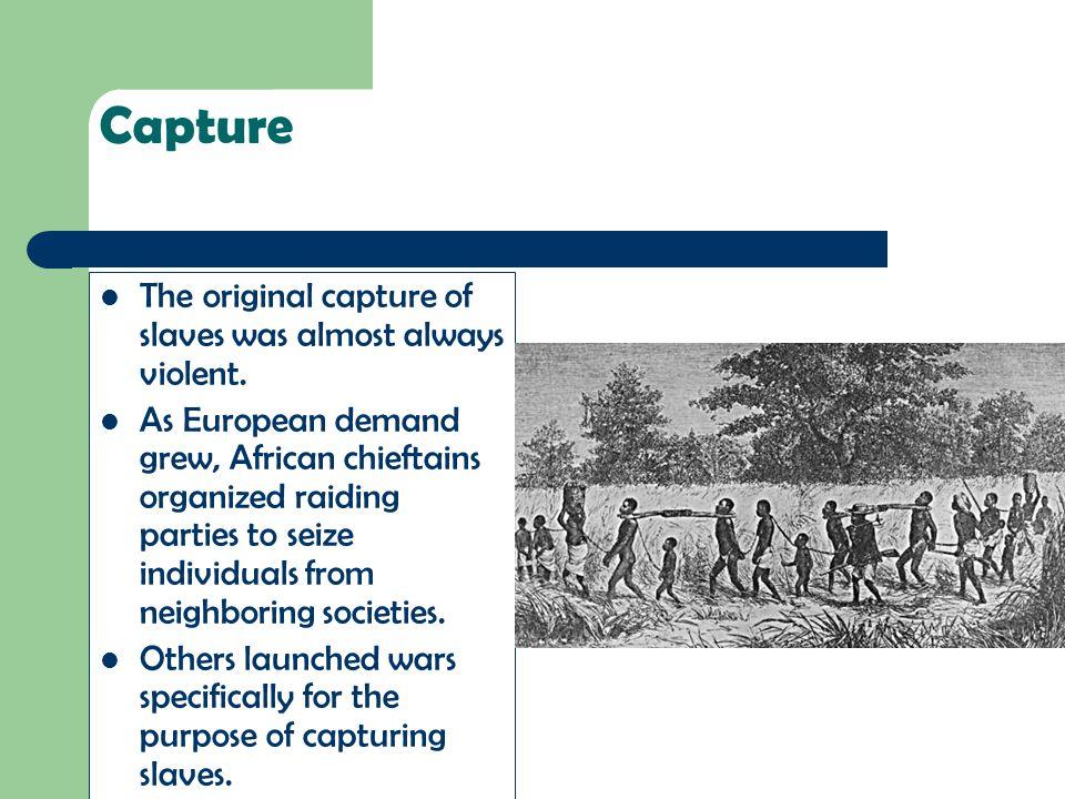 Capture The original capture of slaves was almost always violent.