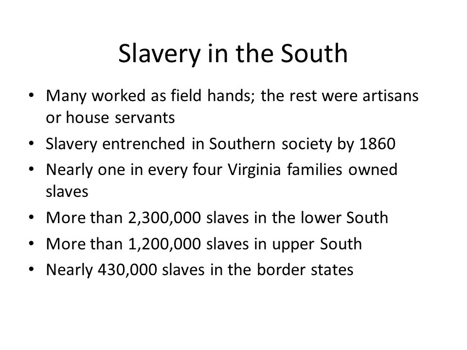 Slavery in the South Many worked as field hands; the rest were artisans or house servants. Slavery entrenched in Southern society by 1860.