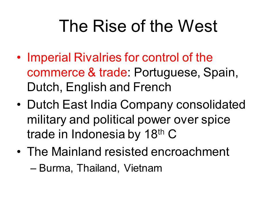 The Rise of the West Imperial Rivalries for control of the commerce & trade: Portuguese, Spain, Dutch, English and French.