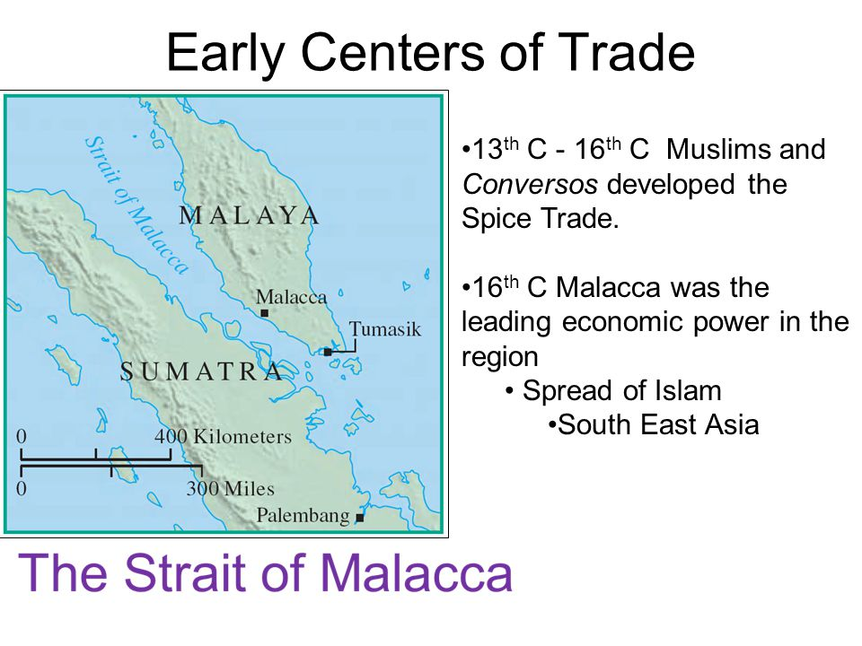 Early Centers of Trade 13th C - 16th C Muslims and Conversos developed the Spice Trade. 16th C Malacca was the leading economic power in the region.