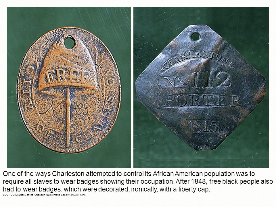 One of the ways Charleston attempted to control its African American population was to require all slaves to wear badges showing their occupation. After 1848, free black people also had to wear badges, which were decorated, ironically, with a liberty cap.