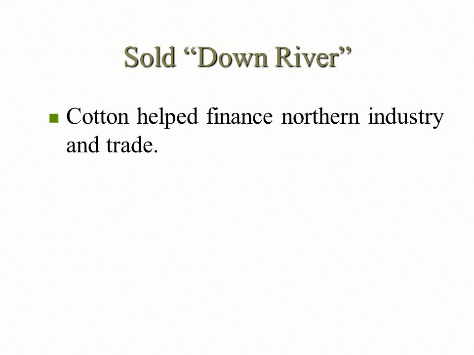 Sold Down River Cotton helped finance northern industry and trade.