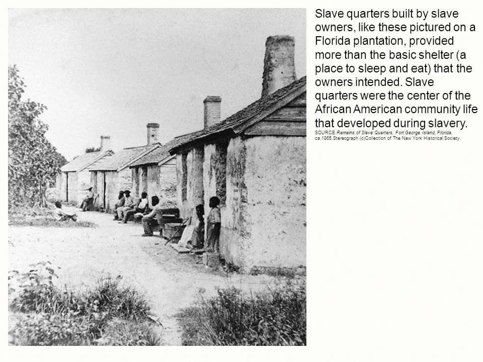Slave quarters built by slave owners, like these pictured on a Florida plantation, provided more than the basic shelter (a place to sleep and eat) that the owners intended.
