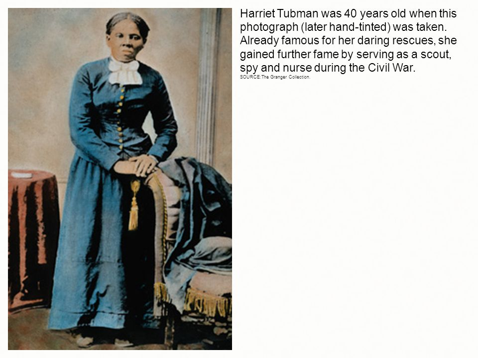 Harriet Tubman was 40 years old when this photograph (later hand-tinted) was taken. Already famous for her daring rescues, she gained further fame by serving as a scout, spy and nurse during the Civil War.