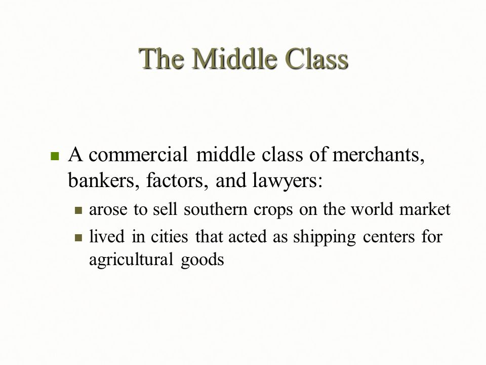 The Middle Class A commercial middle class of merchants, bankers, factors, and lawyers: arose to sell southern crops on the world market.