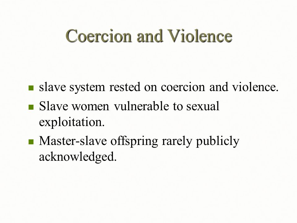 Coercion and Violence slave system rested on coercion and violence.