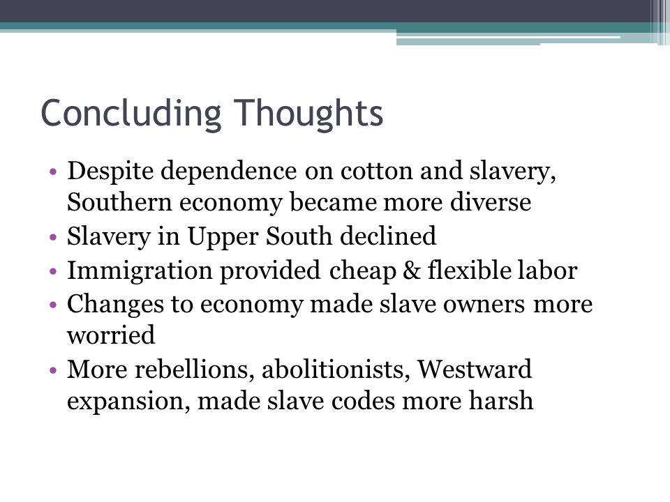 Concluding Thoughts Despite dependence on cotton and slavery, Southern economy became more diverse.