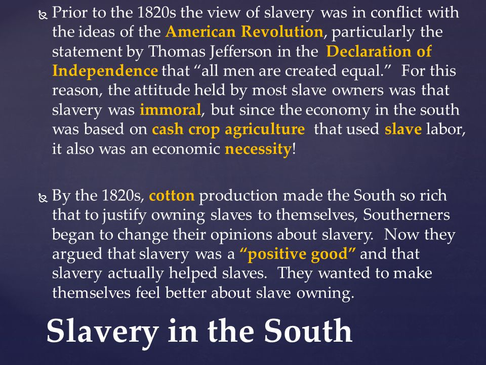 Prior to the 1820s the view of slavery was in conflict with the ideas of the American Revolution, particularly the statement by Thomas Jefferson in the Declaration of Independence that all men are created equal. For this reason, the attitude held by most slave owners was that slavery was immoral, but since the economy in the south was based on cash crop agriculture that used slave labor, it also was an economic necessity!