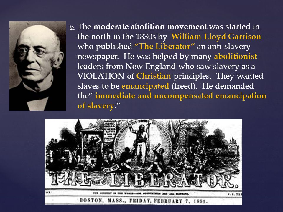 The moderate abolition movement was started in the north in the 1830s by William Lloyd Garrison who published The Liberator an anti-slavery newspaper.