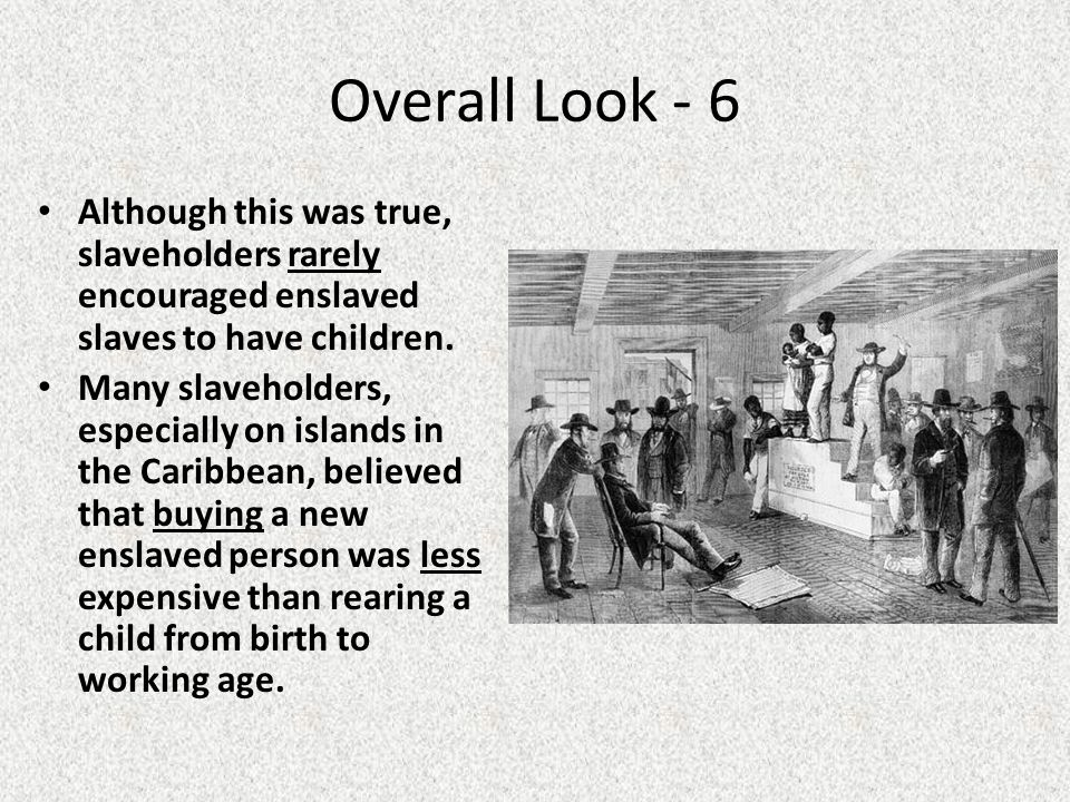 Overall Look - 6 Although this was true, slaveholders rarely encouraged enslaved slaves to have children.