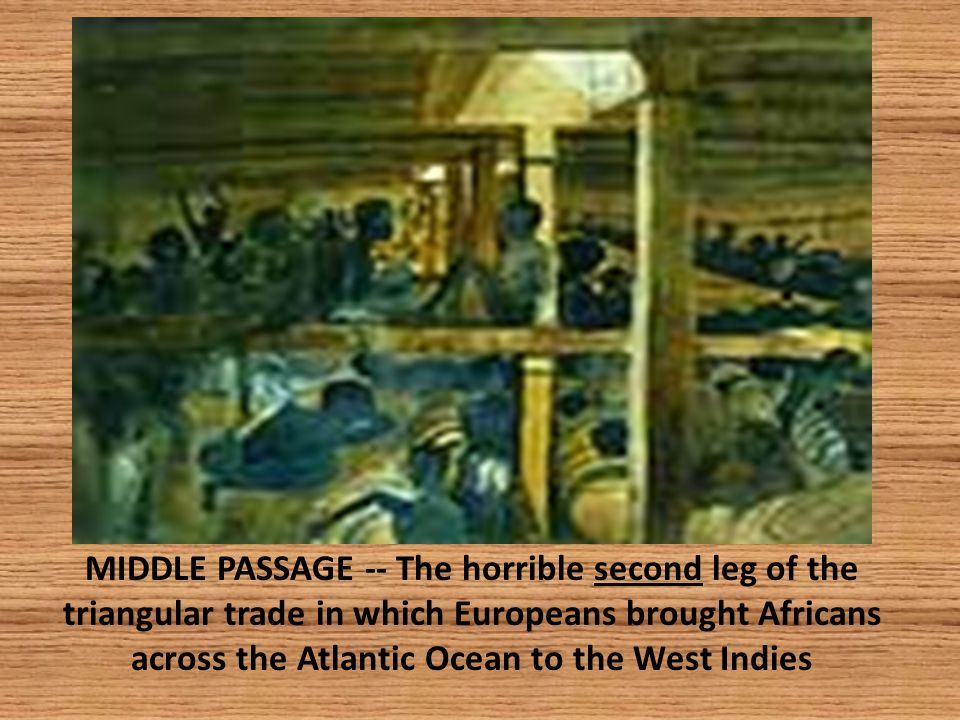 MIDDLE PASSAGE -- The horrible second leg of the triangular trade in which Europeans brought Africans across the Atlantic Ocean to the West Indies