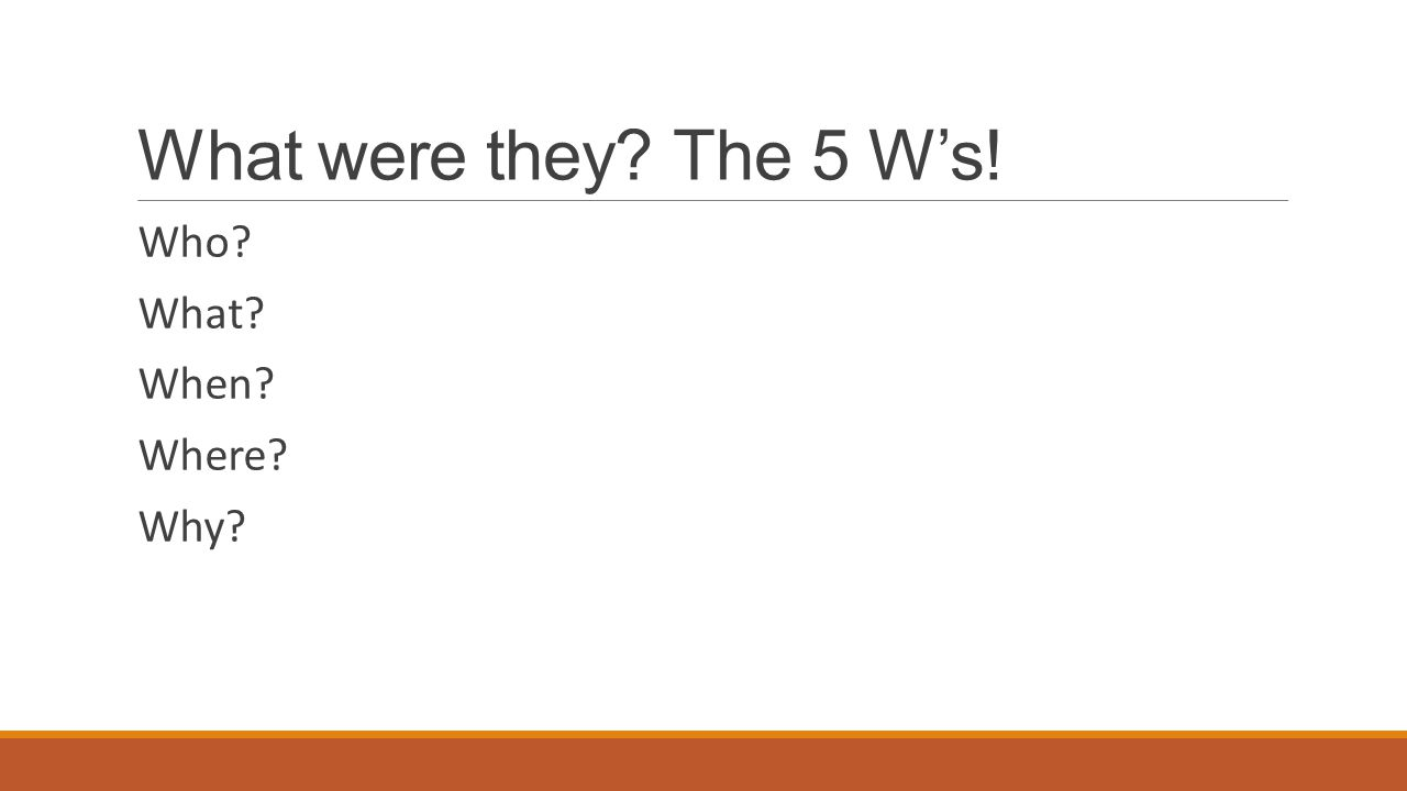 What were they The 5 W's! Who What When Where Why