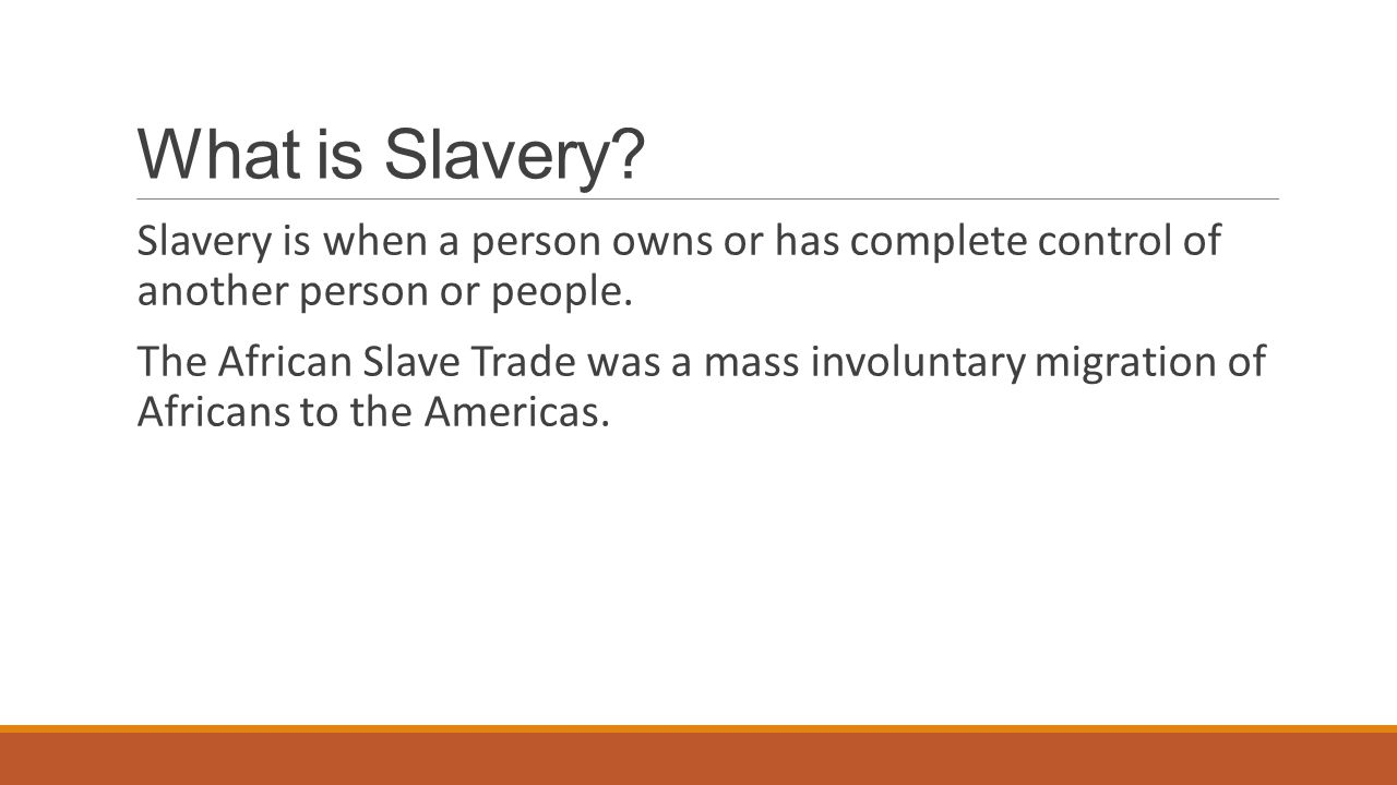 What is Slavery Slavery is when a person owns or has complete control of another person or people.
