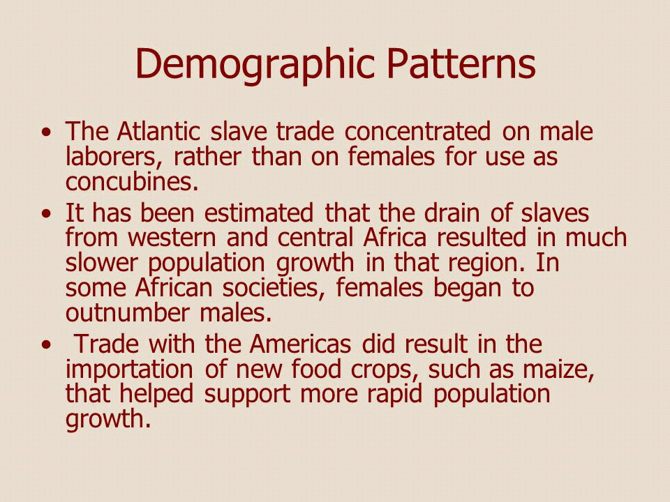 Demographic Patterns The Atlantic slave trade concentrated on male laborers, rather than on females for use as concubines.