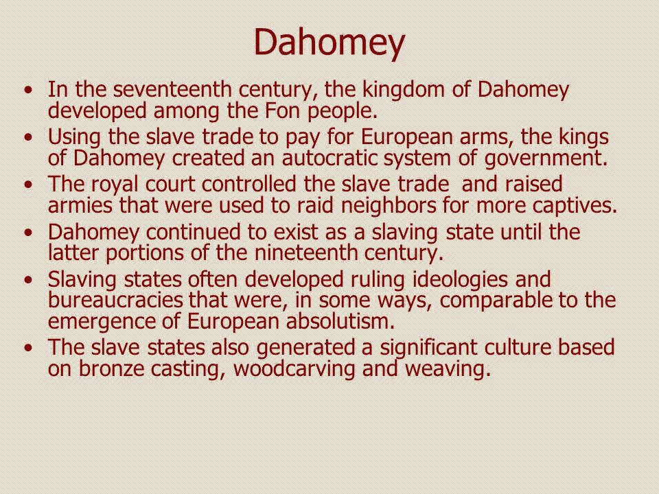 Dahomey In the seventeenth century, the kingdom of Dahomey developed among the Fon people.