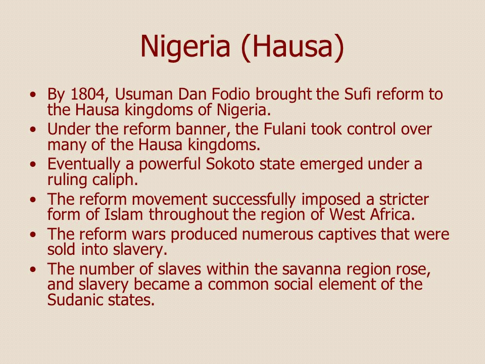 Nigeria (Hausa) By 1804, Usuman Dan Fodio brought the Sufi reform to the Hausa kingdoms of Nigeria.