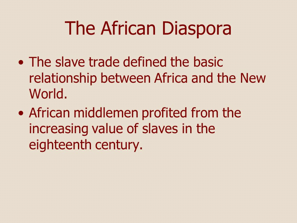 The African Diaspora The slave trade defined the basic relationship between Africa and the New World.