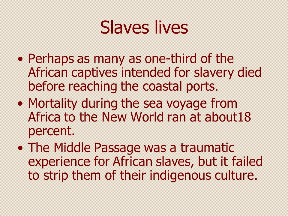Slaves lives Perhaps as many as one-third of the African captives intended for slavery died before reaching the coastal ports.