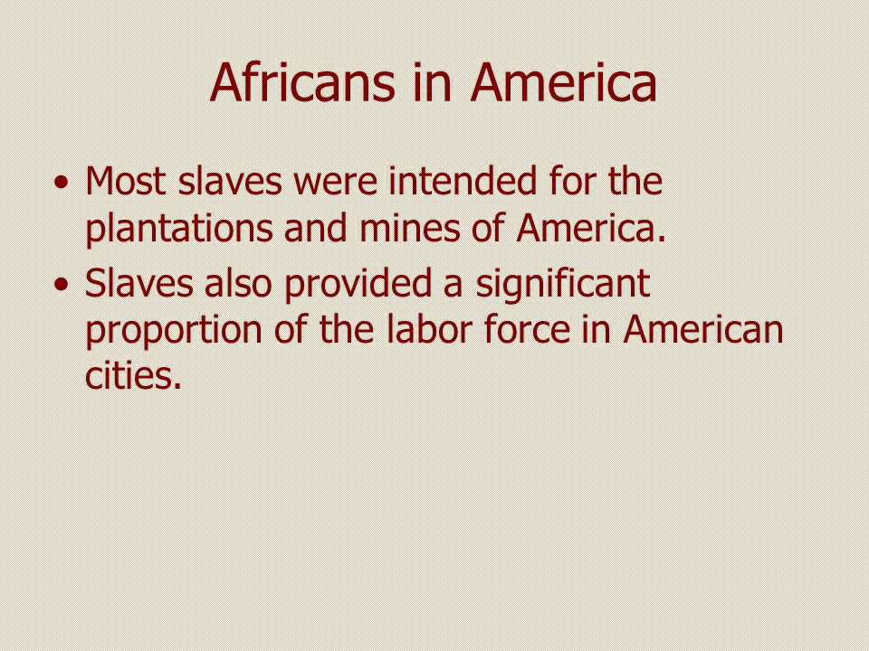 Africans in America Most slaves were intended for the plantations and mines of America.