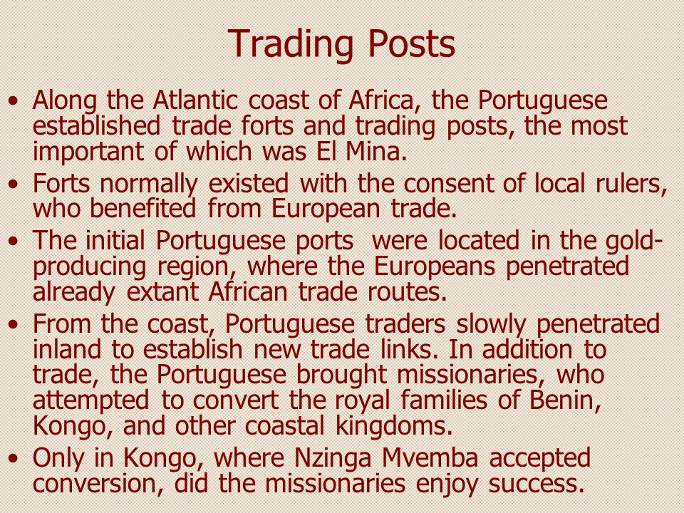 Trading Posts Along the Atlantic coast of Africa, the Portuguese established trade forts and trading posts, the most important of which was El Mina.