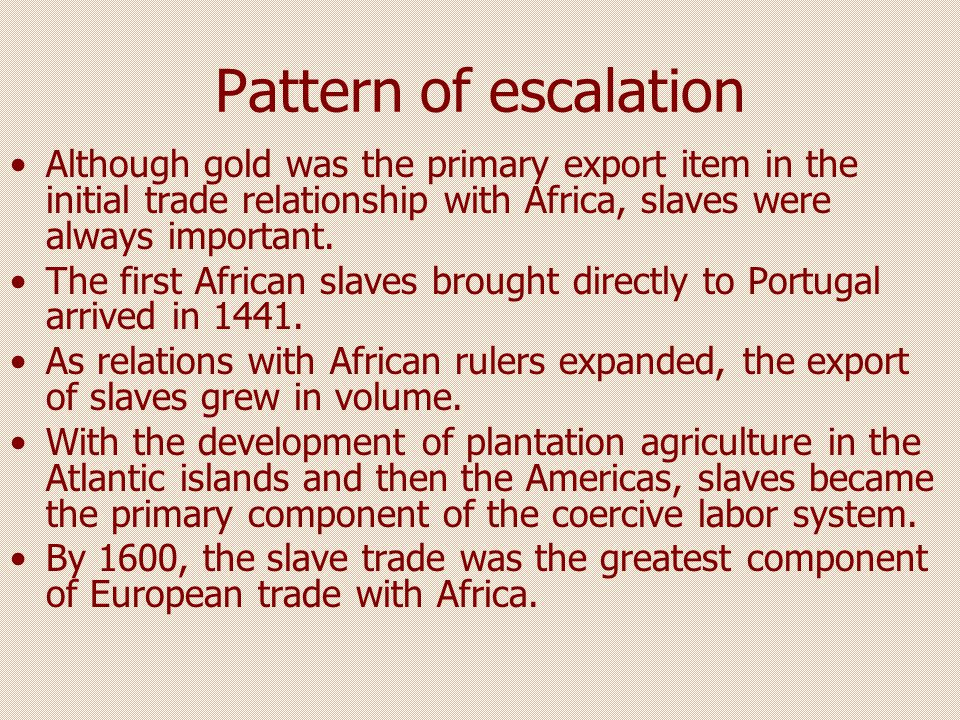 Pattern of escalation Although gold was the primary export item in the initial trade relationship with Africa, slaves were always important.