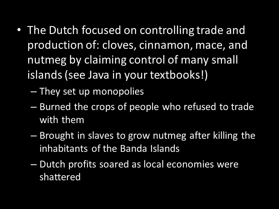 The Dutch focused on controlling trade and production of: cloves, cinnamon, mace, and nutmeg by claiming control of many small islands (see Java in your textbooks!)