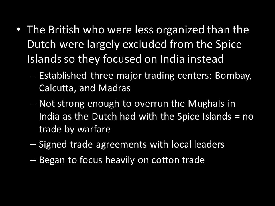 The British who were less organized than the Dutch were largely excluded from the Spice Islands so they focused on India instead