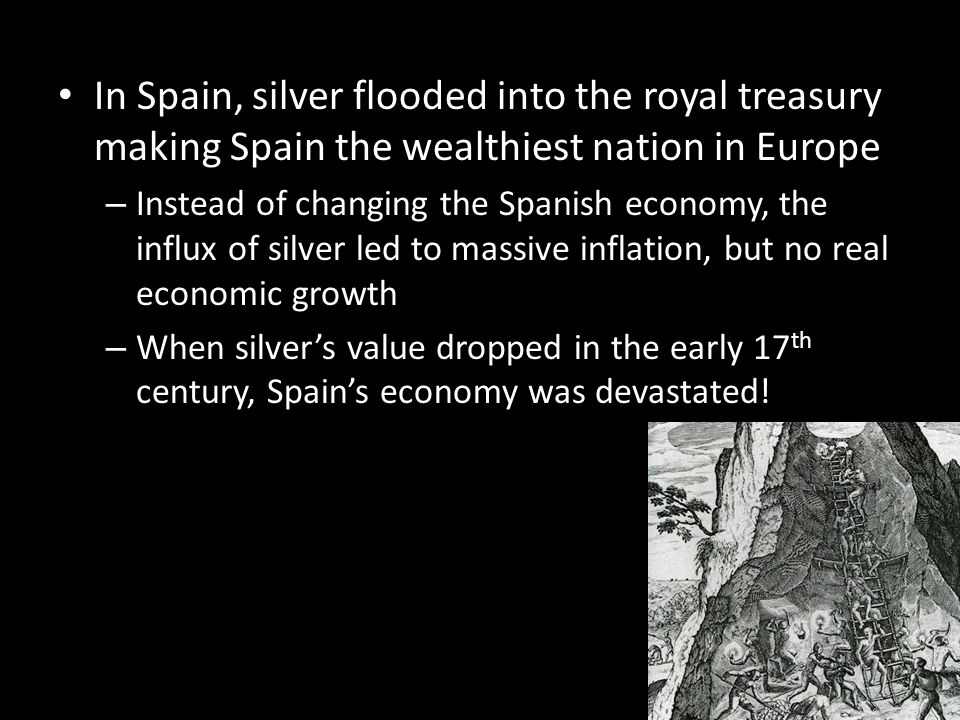 In Spain, silver flooded into the royal treasury making Spain the wealthiest nation in Europe