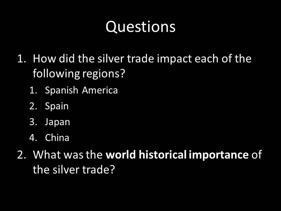 Questions How did the silver trade impact each of the following regions Spanish America. Spain. Japan.