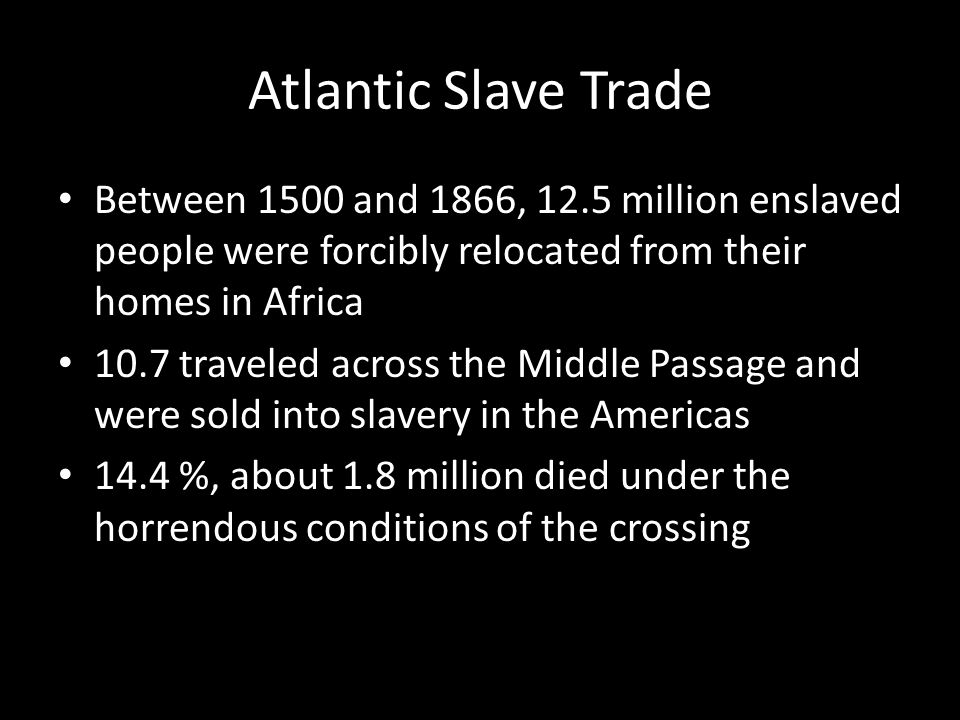 Atlantic Slave Trade Between 1500 and 1866, 12.5 million enslaved people were forcibly relocated from their homes in Africa.