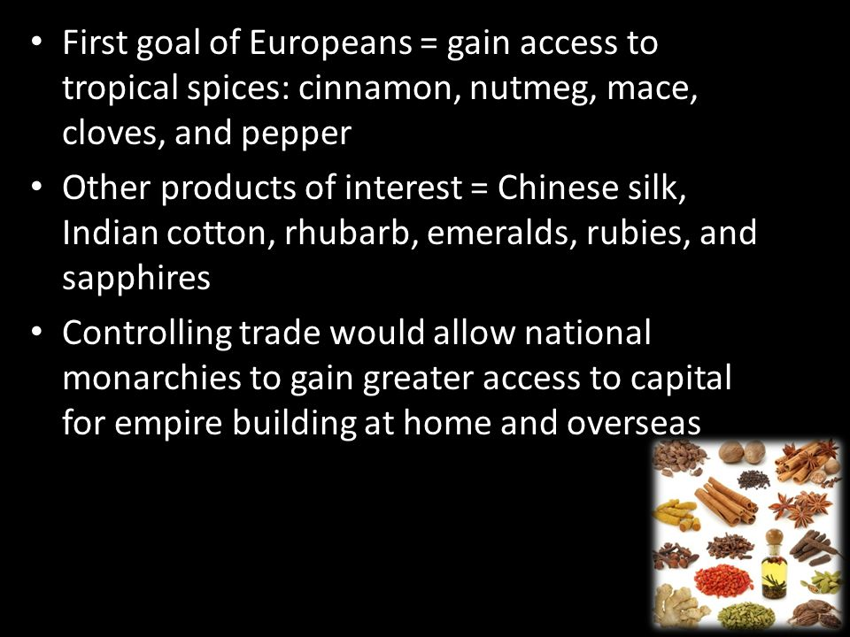 First goal of Europeans = gain access to tropical spices: cinnamon, nutmeg, mace, cloves, and pepper