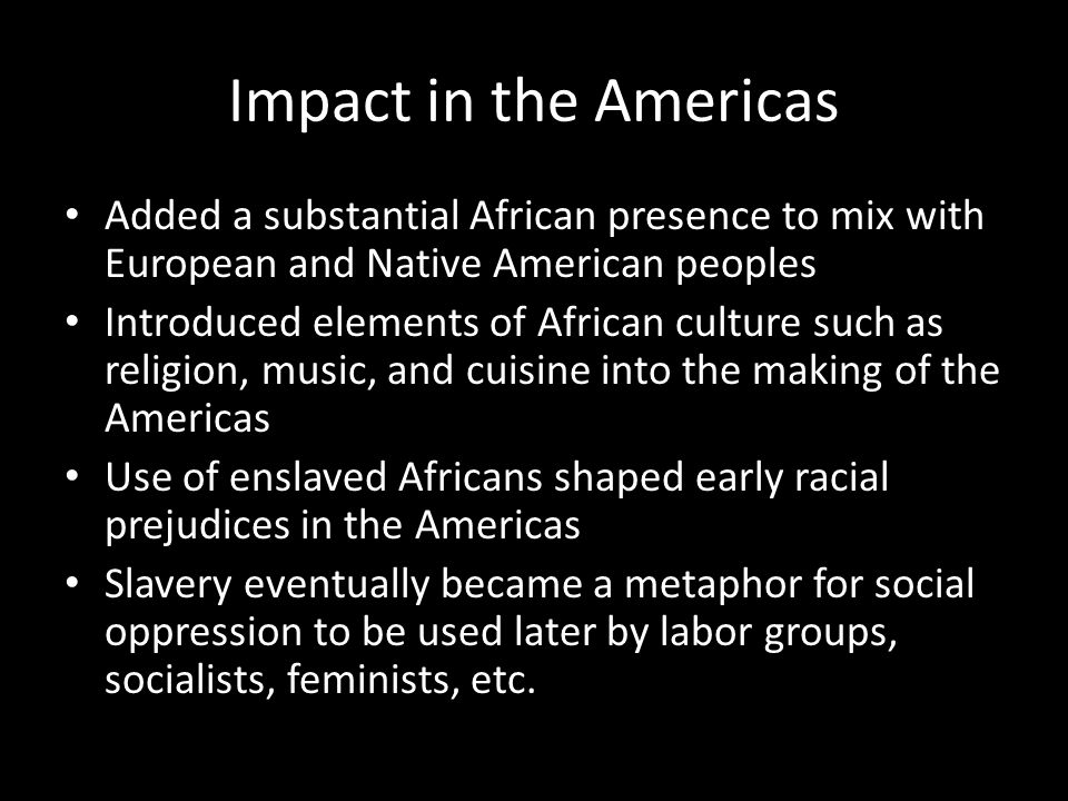 Impact in the Americas Added a substantial African presence to mix with European and Native American peoples.