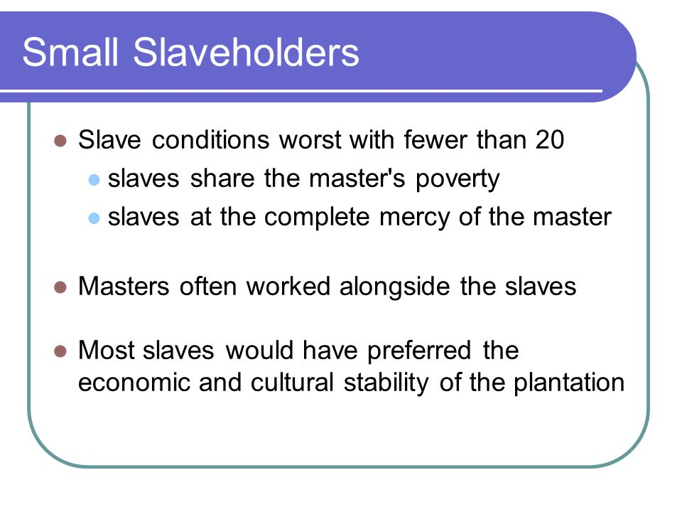 Small Slaveholders Slave conditions worst with fewer than 20