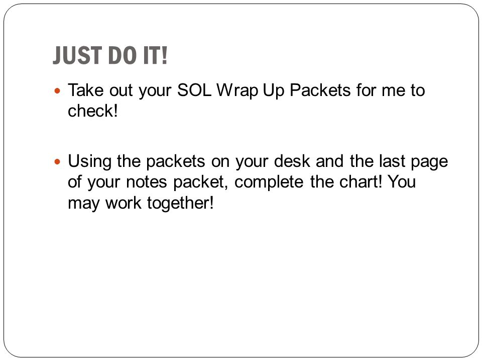 JUST DO IT! Take out your SOL Wrap Up Packets for me to check!