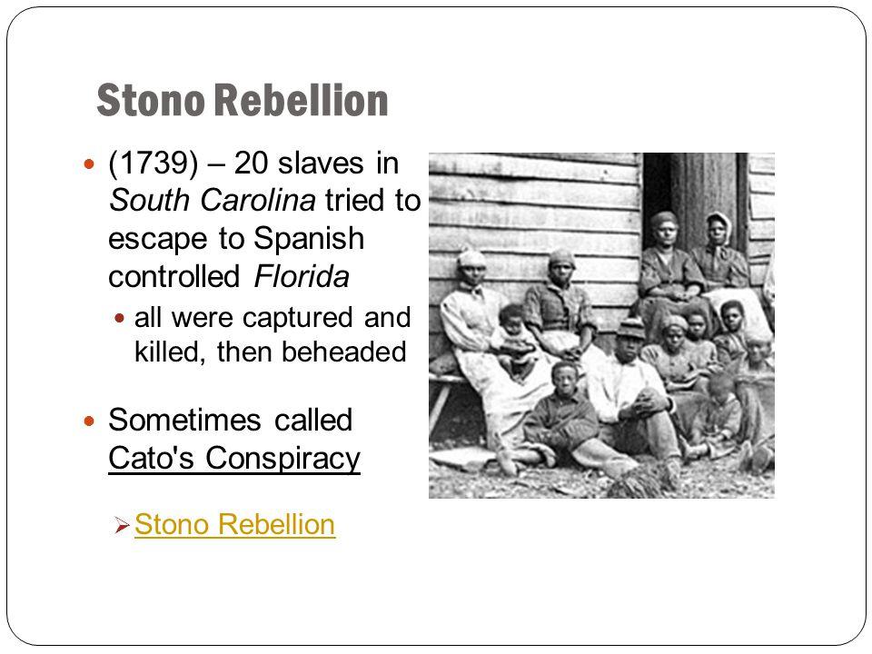 Stono Rebellion (1739) – 20 slaves in South Carolina tried to escape to Spanish controlled Florida.