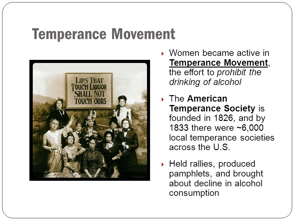 Temperance Movement Women became active in Temperance Movement, the effort to prohibit the drinking of alcohol.
